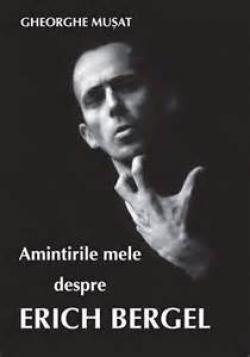 Amintirile mele despre Erich Bergel (G.Musat)